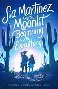 Spotlight Post: Sia Martinez and the Moonlit Beginning of Everything by Raquel Vasquez Gilliland